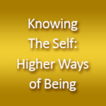 Knowing The Self: Higher Ways of Being