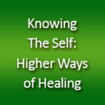 Knowing The Self: Higher Ways of Healing