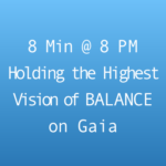 8 Minutes @ 8 PM — Holding the Highest Vision of Balance on Gaia